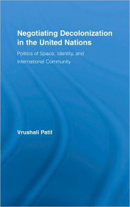 Negotiating Decolonization in the United Nations: Politics of Space, Identity, and International Community - Vrushali Patil