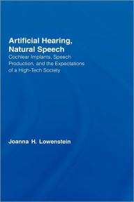 Artificial Hearing, Natural Speech: Cochlear Implants, Speech Production, and the Expectations of a High-Tech Society - Joanna Hart Lowenstein