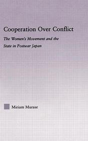 Cooperation over Conflict: The Women's Movement and the State in Postwar Japan - Miriam Murase