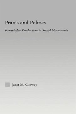 Praxis and Politics: Knowledge Production in Social Movements - Conway, Janet M.