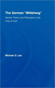 The German Mittelweg: Garden Theory and Philosophy in the Time of Kant - Michael G. Lee