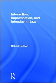 Interaction, Improvisation, and Interplay in Jazz Performance - Robert Hodson, R. Hodson
