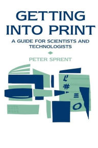 Getting into Print: A guide for scientists and technologists - Prof P Sprent
