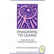 Imagining to Learn : Inquiry, Ethics, and Integration Through Drama - Wilhelm, Jeffrey