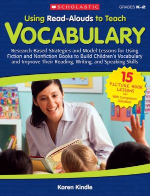 Using Read-Alouds to Teach Vocabulary: Research-Based Strategies and Model Lessons for Using Fiction and Nonfiction Books to Build Children's Vocabulary and Improve Their Reading, Writing, and Speaking Skills