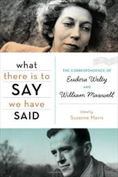 What There Is to Say We Have Said: The Correspondence of Eudora Welty and William Maxwell - Marrs, Suzanne
