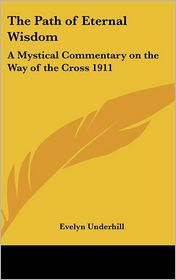 Path of Eternal Wisdom: A Mystical Commentary on the Way of the Cross 1911 - Evelyn Underhill