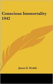 Conscious Immortality 1942 - James E. Dodds
