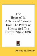 The Heart of It: A Series of Extracts from the Power of Silence and the Perfect Whole 1897