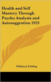 Health and Self Mastery Through Psycho Analysis and Autosuggestion 1923 - William J. Fielding