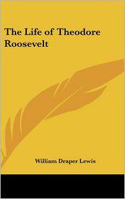 The Life Of Theodore Roosevelt - William Draper Lewis