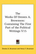The Works of Orestes A. Brownson: Containing the First Part of the Political Writings V15