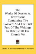 The Works of Orestes A. Brownson: Containing the Convert and the First Part of the Writings in Defense of the Church V5