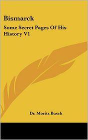 Bismarck: Some Secret Pages of His History V1 - Moritz Busch, Dr Moritz Busch