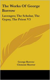 The Works of George Borrow: Lavengro; The Scholar, the Gypsy, the Priest V3 - George Borrow, Clement Shorter (Editor)
