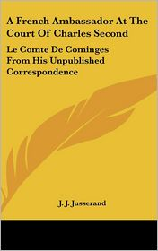 French Ambassador at the Court of Charles: Le Comte de Cominges from His Unpublished Correspondence - J. J. Jusserand (Editor)