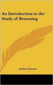 An Introduction To The Study Of Browning - Arthur Symons