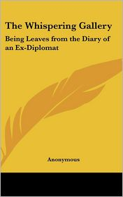 The Whispering Gallery: Being Leaves from the Diary of an Ex-Diplomat - Anonymous
