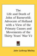 The Life and Death of John of Barneveld: Advocate of Holland with a View of the Primary Causes and Movements of the Thirty Years' War V2
