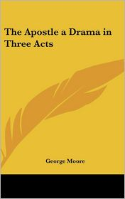 Apostle a Drama in Three Acts - George Moore
