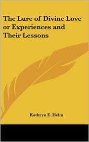The Lure of Divine Love or Experiences and Their Lessons - Kathryn E. Helm
