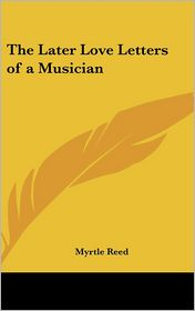 The Later Love Letters of a Musician - Myrtle Reed