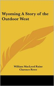 Wyoming a Story of the Outdoor West - William MacLeod Raine, Clarence Rowe (Illustrator)