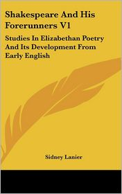 Shakespeare and His Forerunners V1: Studies in Elizabethan Poetry and Its Development from Early English - Sidney Lanier