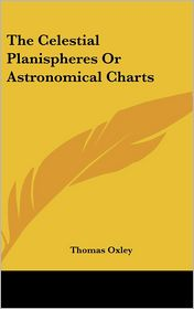 The Celestial Planispheres or Astronomical Charts - Thomas Oxley