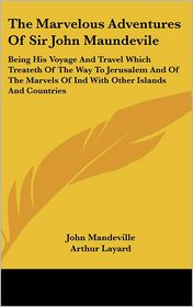 The Marvelous Adventures of Sir John Maundevile: Being His Voyage and Travel Which Treateth of the Way to Jerusalem and of the Marvels of Ind with Oth - John Mandeville, Arthur Layard (Editor)