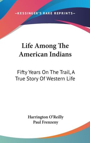 Life among the American Indians: Fifty Years on the Trail, A True Story of Western Life - Harrington O'Reilly, Paul Frenzeny (Illustrator)