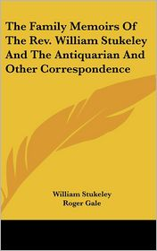The Family Memoirs Of The Rev. William Stukeley And The Antiquarian And Other Correspondence - William Stukeley, Roger Gale