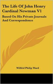The Life of John Henry Cardinal Newman V1: Based on His Private Journals and Correspondence - Wilfrid Philip Ward