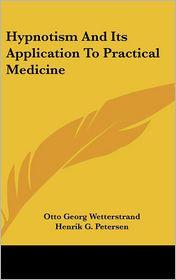 Hypnotism and Its Application to Practical Medicine - Otto Georg Wetterstrand, Henrik G. Petersen (Translator)