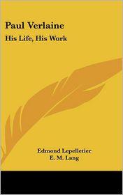 Paul Verlaine: His Life, His Work - Edmond Lepelletier, E.M. Lang (Translator)