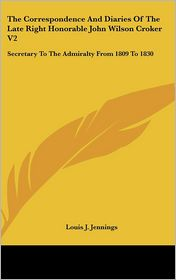 The Correspondence and Diaries of the Late Right Honorable John Wilson Croker V2: Secretary to the Admiralty from 1809 to 1830 - Louis J. Jennings (Editor)