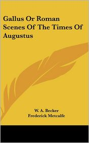 Gallus or Roman Scenes of the Times of Augustus - W.A. Becker, Frederick Metcalfe (Translator)