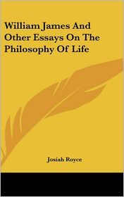 William James And Other Essays On The Philosophy Of Life - Josiah Royce