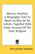 Marcus Aurelius: A Biography Told as Much as May Be by Letters, Together with Some Account of the Stoic Religion