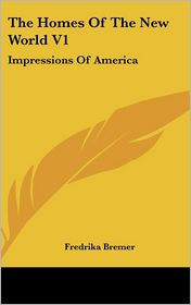 Homes of the New World V1: Impressions of America - Fredrika Bremer