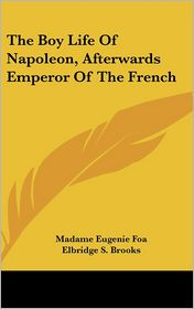 Boy Life of Napoleon, Afterwards Emperor of the French - Madame Eugenie Foa, Elbridge S. Brooks (Translator)