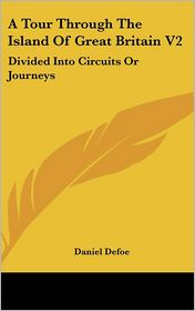 A Tour Through the Island of Great Britain V2: Divided into Circuits or Journeys - Daniel Defoe