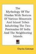 The Mythology of the Hindus with Notices of Various Mountain and Island Tribes Inhabiting the Two Peninsulas of India and the Neighboring Islands