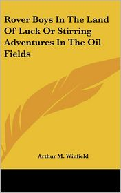 Rover Boys in the Land of Luck or Stirring Adventures in the Oil Fields - Arthur M. Winfield