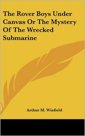 Rover Boys under Canvas or the Mystery of the Wrecked Submarine - Arthur M. Winfield