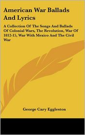 American War Ballads and Lyrics: A Collection of the Songs and Ballads of Colonial Wars, the Revolution, War of 1812-15, War with Mexico and the Civil - George Cary Eggleston (Editor)