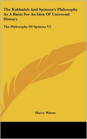 The Kabbalah and Spinoza's Philosophy As a Basis for an Idea of Universal History: The Philosophy of Spinoza V2 - Harry Waton