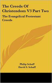 Creeds of Christendom V3 Part: The Evangelical Protestant Creeds - Philip Schaff (Editor), David S. Schaff (Editor)
