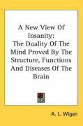 A New View Of Insanity: The Duality Of The Mind Proved By The Structure, Functions And Diseases Of The Brain (Kessinger Publishing's Rare Reprints)