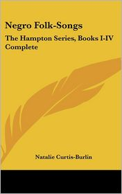 Negro Folk-Songs: The Hampton Series, Books I-IV Complete - Natalie Curtis-Burlin (Editor)